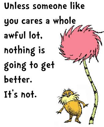 unless someone like you cares a whole awful lot, nothing is going to get better, It's not.