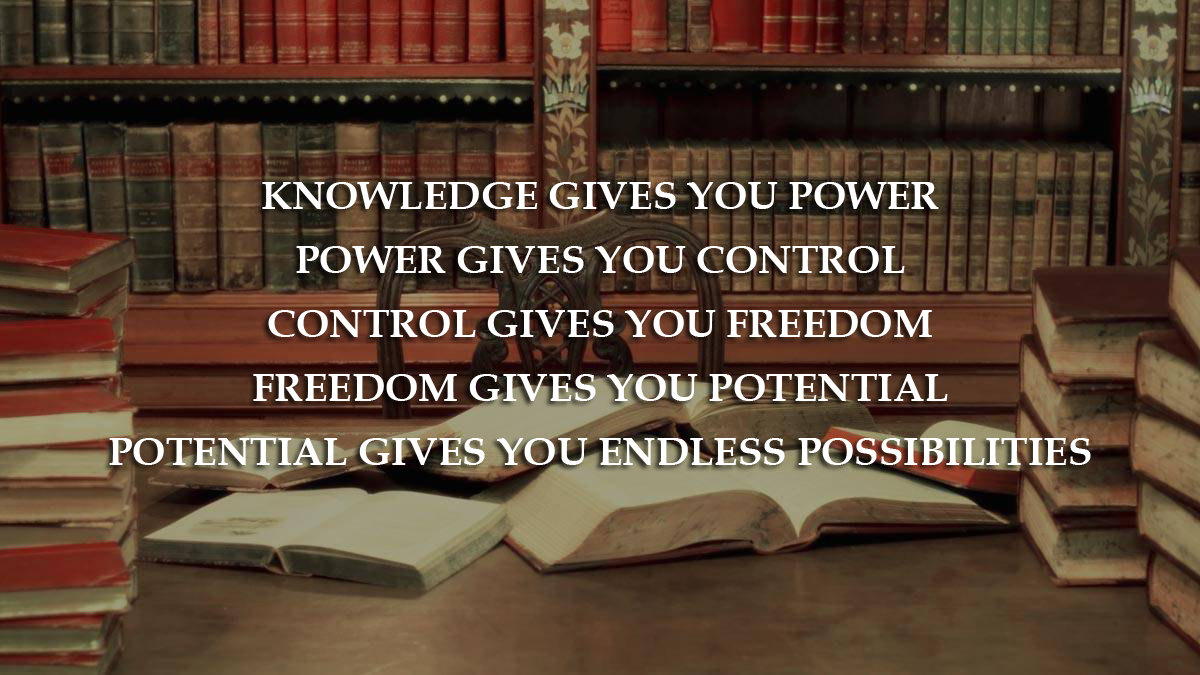 Knowledge gives you Power, Control, Freedom, Potential, Possibilities
